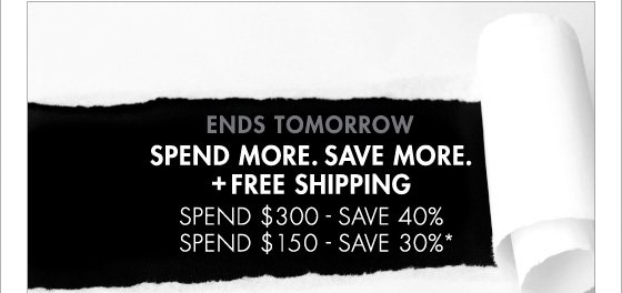 ENDS TOMORROW SPEND MORE. SAVE MORE. + FREE SHIPPING SPEND $300 - SAVE 40% SPEND $150 - SAVE 30%* (*Promotion ends 3.10.13 at 11:59PM PT. Offer excludes Home Collection, Underwear and Sale. Not valid on previous purchases.)