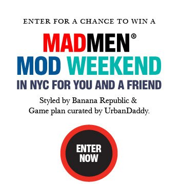 ENTER FOR A CHANCE TO WIN A MADMEN® MOD WEEKEND IN NYC FOR YOU AND A FRIEND | Styled by Banana Republic & Game plan curated by UrbanDaddy. ENTER NOW