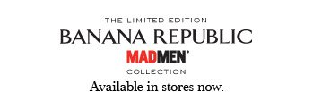 THE LIMITED EDITION BANANA REPUBLIC MADMEN® COLLECTION Available in stores now.