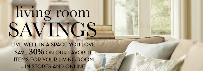 living room SAVINGS - LIVE WELL IN A SPACE YOUR LOVE. SAVE 30% ON OUR FAVORITE ITEMS FOR YOUR LIVING ROOM - IN STORES AND ONLINE.