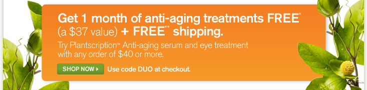 Get 1 month of anti aging treatments FREE a 37 dollars plus FREE shipping Try Plantscription Anti aging serum and eye treatment with any order of 40 dollars or more SHOP NOW Use code DUO at check out