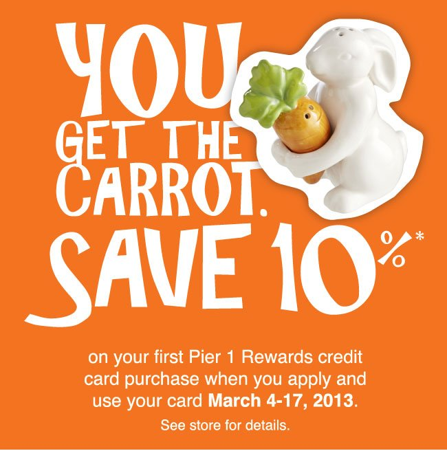 You get the carrot. Save 10% on your first Pier 1 Rewards credit card purchase when you apply and use your card March 4-17, 2013. See store for details.