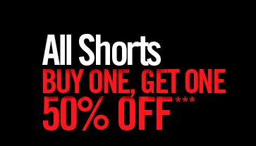 ALL SHORTS BUY ONE, GET ONE 50% OFF***
