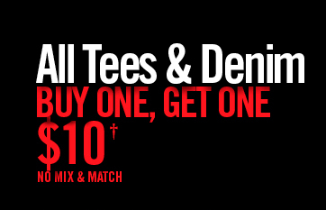 ALL TEES & DENIM GUY ONE, GET OEN $10† NO MIX & MATCH