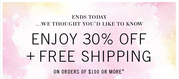 ENDS TODAY...WE THOUGHT YOU'D LIKE TO KNOW. Enjoy 30% Off + Free Shipping on orders of $100 or more*