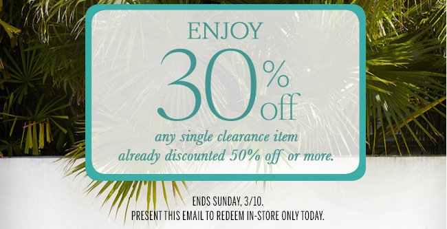 Enjoy 30% off any single clearance item already discounted 50% off or more. Ends Sunday, 3/10. Present this email to redeem in-store only today.