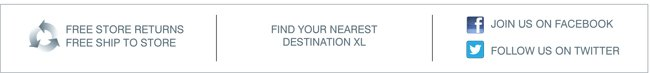 FIND YOUR NEAREST DESTINATION XL | FREE STORE RETURNS | FREE SHIP TO STORE | FACEBOOK | TWITTER