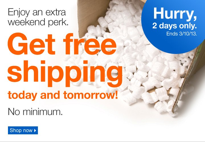 Enjoy an extra weekend perk.  Get free shipping today and tomorrow! No minimum. Hurry, 2 days only.  Ends 3/10/13. Shop now