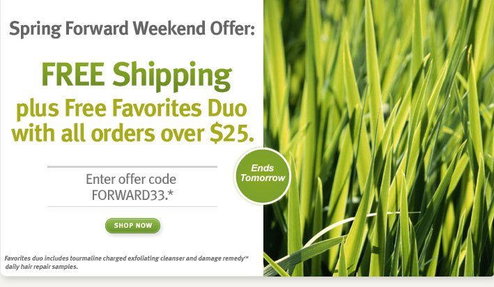 Spring forward weekend offer. Free Shipping plus Free favorites duo with all orders over $25. Enter offer code FORWARD33.* Shop Now.