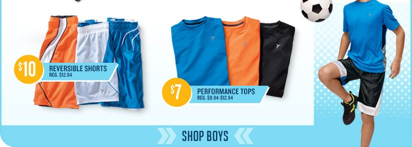 $10 REVERSIBLE SHORTS REG. $12.94 | $7 PERFORMANCE TOPS REG. $9.94-$12.94 | SHOP BOYS