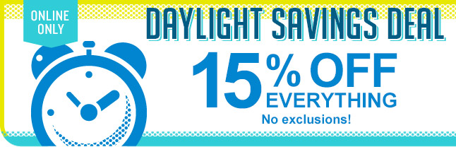 ONLINE ONLY | DAYLIGHT SAVINGS DEAL | 15% OFF EVERYTHING | No exclusions!