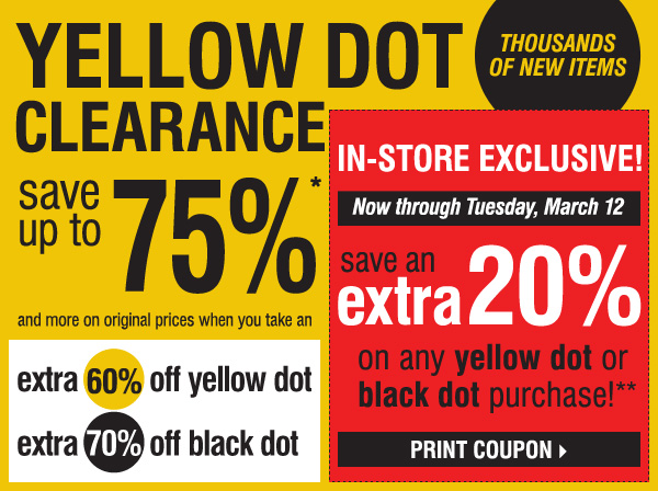 YELLOW DOT CLEARANCE! Save up to 75%* and more on original prices when you take an extra 60% off yellow dot and an extra 70% off black dot. IN-STORE EXCLUSIVE, Wednesday, March 6 - Tuesday, March 12. Save an extra 20% on ANY YELLOW DOT OR BLACK DOT purchase!** Print coupon.