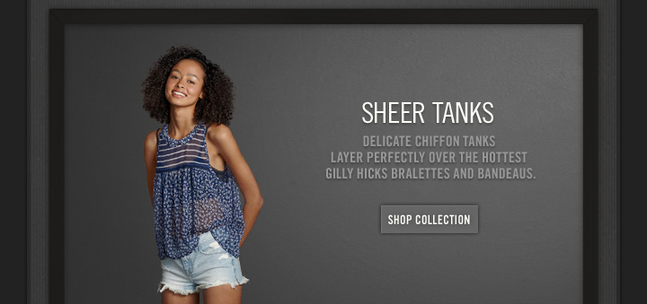 SHEER TANKS          DELICATE CHIFFON TANKS LAYER PERFECTLY OVER THE HOTTEST GILLY HICKS BRALETTES AND BANDEAUS.          SHOP COLLECTION