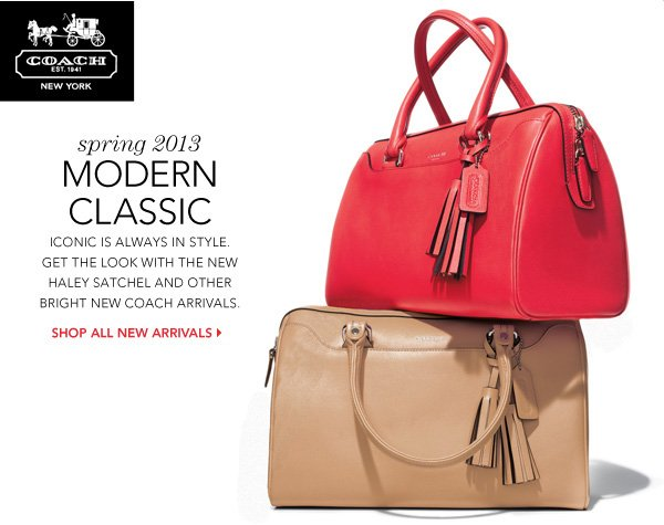 COACH. Spring 2013 Modern Classic. Iconic is always in style. Get the look with the new Haley Satchel and other bright new coach arrivals. Shop all new arrivals