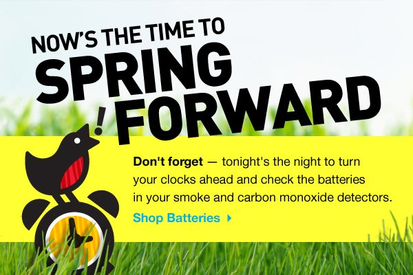 Now's the Time to Spring Forward - Don't forget - tonight's the night to turn your clocks ahead and check the batteries in your smoke and carbon monoxide detectors. Shop Batteries