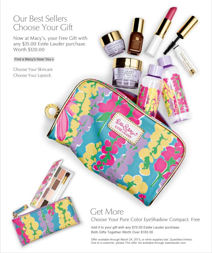 Our Best Sellers Choose Your Gift Now at Macy's, your Free Gift with any $35.00 Estée Lauder purchase.† Worth from $120.00 Find a Macy's Near You »  Choose Your Skincare Choose Your Lipstick  Get More Choose Your Pure Color EyeShadow Compact. Free. Add it to your gift with any $70.00 Estée Lauder purchase.†  Both Gifts Together Worth Over $165.00  †Offer available through March 24, 2013 or while supplies last. Quantities limited. One to a customer, please. This offer not available through esteelauder.com