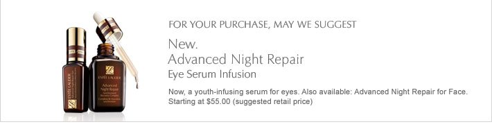 For your purchase, may we suggest: New.  Advanced Night Repair Eye Serum Infusion Now, a youth-infusing serum for eyes. Also available: Advanced Night Repair for Face. Starting at $55.00 (suggested retail price)