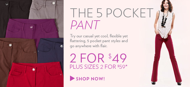 The 5 pocket pant. Try our casual yet cool, flexible yet flattering, 5 pocket pant styles and go anywhere with flair. 2 for $49. Plus Sizes 2 for $59*