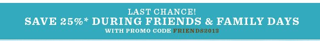 Save 25% During Friends & Family Days*