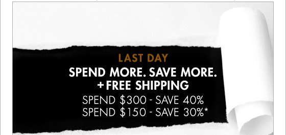 LAST DAY SPEND MORE. SAVE MORE. + FREE SHIPPING SPEND $300 - SAVE 40% SPEND $150 - SAVE 30%* (*Promotion ends 3.10.13 at 11:59PM PT. Offer excludes Home Collection, Underwear and Sale. Not valid on previous purchases.)