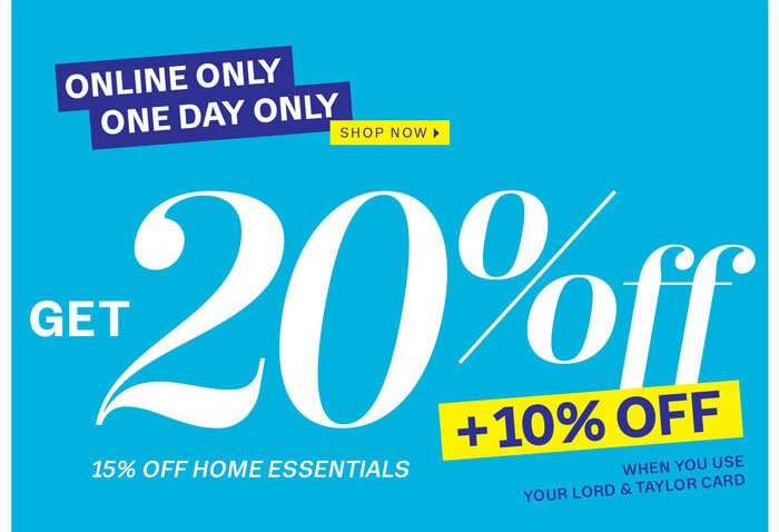 Online Only One Day Only. Shop Now. Get 20% off + 10% off when you use your Lord & Taylor Card. 15% off Home Essentials.