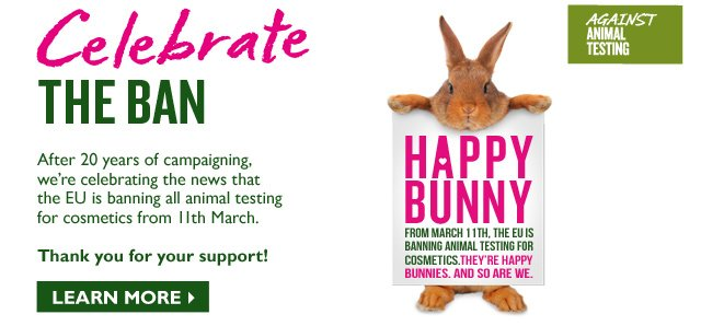 Celebrate THE BAN  --  After 20 years of campaigning, we're celebrating the news that the EU is banning all animal testing for cosmetics from March 11th. Thank you for your support!