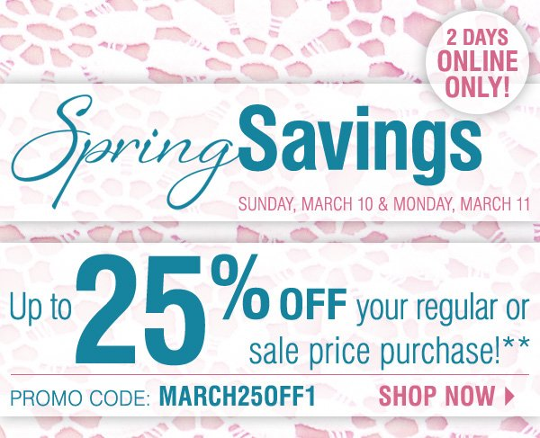 Spring Savings 2 DAYS ONLINE ONLY! Sunday, March 10 and Monday, March 11. Up to 25% OFF your regular or sale price purchase!* Shop now
