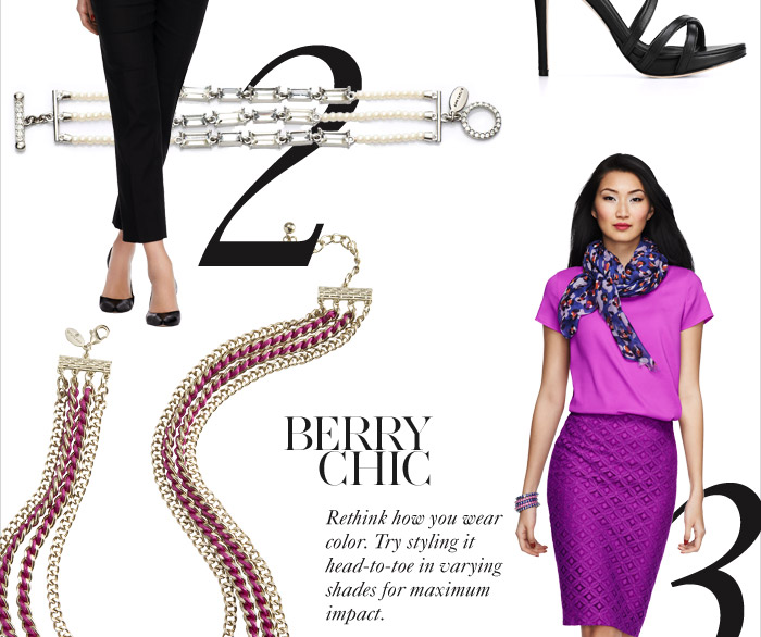 BERRY CHIC Rethink how you wear color. Try styling it Head–to–toe in varying shades for maximum impact.