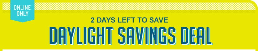 ONLINE ONLY | 2 DAYS LEFT TO SAVE | DAYLIGHT SAVINGS DEAL