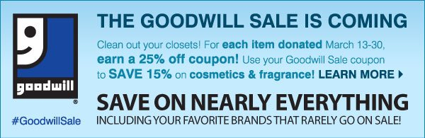 THE GOODWILL SALE IS COMING Clean out your closets! For each item donated March 13-30, earn a 25% off coupon! Use your Goodwill Sale coupon to SAVE 15% on cosmetics & fragrance! Learn more. SAVE ON NEARLY EVERYTHING INCLUDING  YOUR FAVORITE BRANDS THAT RARELY GO ON SALE