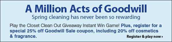 A Million Acts of Goodwill Spring cleaning has been more rewarding! Play the Closet Clean Out Giveaway Instant Win Game! Register for a special 25% Goodwill Sale coupon - including 20% off cosmetics & fragrance. Register & Play now