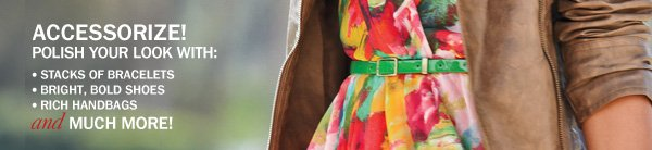 ACCESSORIZE! POLISH YOUR LOOK WITH: * STACKS OF BRACELETS * BRIGHT, BOLD SHOES * RICH HANDBAGS and MUCH MORE!