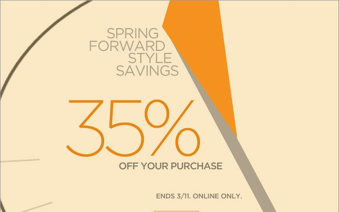 SPRING FORWARD STYLE SAVINGS | 35% OFF YOUR PURCHASE | ENDS 3/11. ONLINE ONLY.