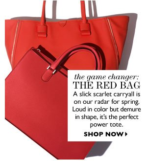 THE GAME-CHANGER: the RED BAG Slick scarlet carryalls are on our radar for spring. Loud in color but demure in shape, it's the perfect power tote. SHOP NOW