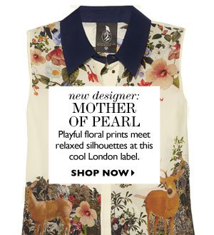 NEW DESIGNER: mother of pearl Playful floral prints meet relaxed silhouettes at this cool London label. SHOP NOW