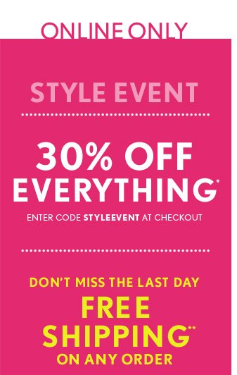 ONLINE ONLY  STYLE EVENT  30% OFF EVERYTHING* ENTER CODE STYLEEVENT AT CHECKOUT  DON'T MISS THE LAST DAY FREE SHIPPING** ON ANY ORDER