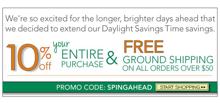 We're so excited for the longer, brighter days ahead that we decided to extend our Daylight Savings Time savings. Get 10% off your order and complimentary ground shipping in the U.S. for orders over $50 using promo code: SPRINGAHEAD