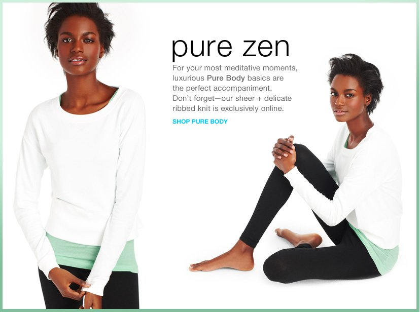 pure zen - For your most meditative moments, luxurious Pure Body basics are the perfect accompaniment. Don't forget-our sheer + delicate ribbed knit is exclusively online. SHOP PURE BODY