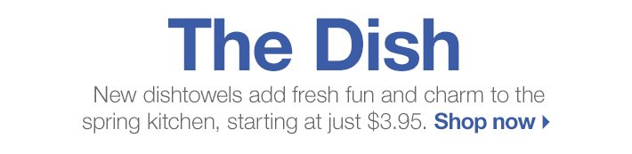 The Dish - New dishtowels add fresh fun  and charm to the spring kitchen, starting at just $3.95.