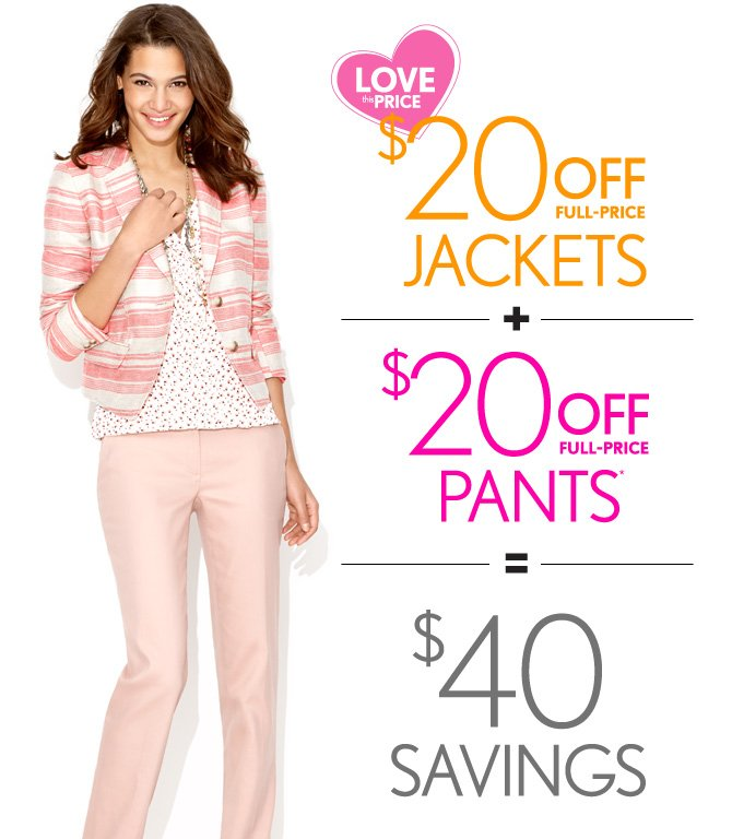 LOVE THIS PRICE  $20 OFF FULL–PRICE JACKETS  +  $20 OFF FULL–PRICE PANTS*  =  $40 SAVINGS