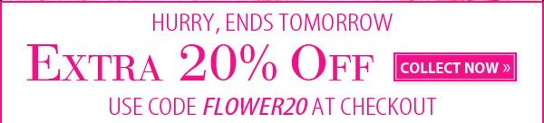 HURRY, ENDS TOMORROW. Extra 20% OFF. COLLECT NOW.