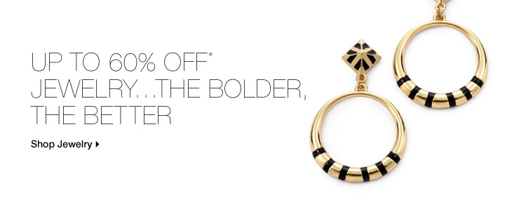 Up To 60% Off* Jewelry...The Bolder, The Better