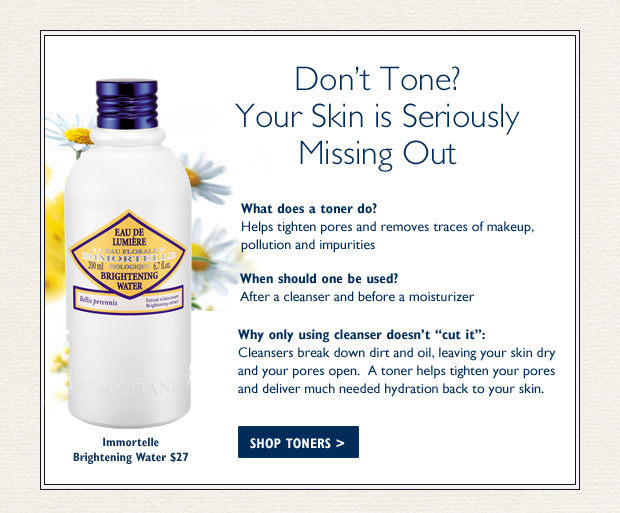 Don't Tone?  You're not Alone…  But your skin is seriously missing out!  Toners can make all the difference in your skin's appearance, yet many people don't use a toner for one simple reason: they do not know what they do!    What toners do: A toner prepares your skin for a moisturizer by cleaning and tightening your pores, while removing traces of makeup, pollution and impurities.    When should a toner be used?  Use a toner after you cleanse and before you apply your moisturizer.    What is the differenc