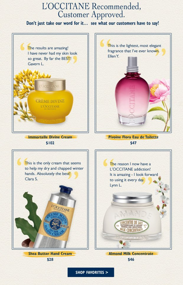 "Raves for L'Occitane Faves! Immortelle Divine Cream  84%*   $102 ""The results are amazing! I have never had my skin look so great.  By far the BEST!"" – Gavern L.  Pivoine Flora Eau de Toilette 88%*   $47 ""This is the lightest, most elegant fragrance that I've ever known."" – Ellen Y Shea Butter Hand Cream  94%*   $28 ""This is the only cream that seems to help my dry and chapped winter hands. Absolutely the best!"" - Clara S.  Almond Milk Concentrate  97%*  $46  ""The reason I now have a L'Occitane addiction!"