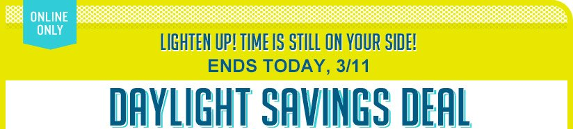 ONLINE ONLY| LIGHTEN UP! TIME IS STILL ON YOUR SIDE! ENDS TODAY, 3/11 | DAYLIGHT SAVINGS DEAL