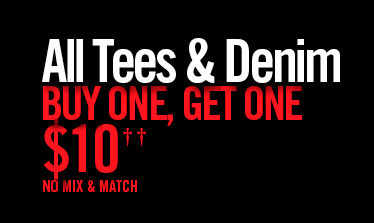 ALL TEES & DENIM BUY ONE, GET ONE $10†† NO MIX & MATCH