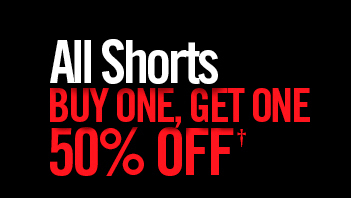 ALL SHORTS BUY ONE, GET ONE 50% OFF†