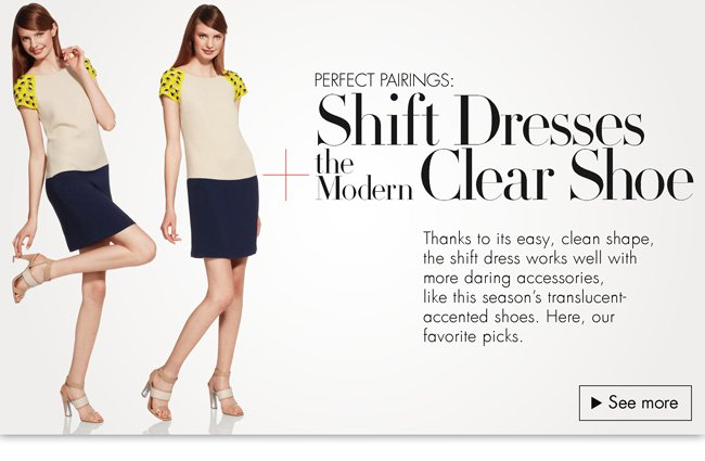 Thanks to its easy, clean shape, the shift dress works well with more daring accessories, like this season's translucent-accented shoes. Here, our favorites for trying the look--from Cynthia Steffe,  ERIN Erin Fetherston, and more.