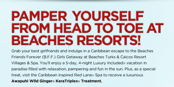 Pamper Yourself From Head to Toe at Beaches Resorts! Grab your best girlfriends and indulge in a Caribbean escape to the Beaches Friends Forever (B.F.F.) Girls Getaway at Beaches Turks & Caicos Resort Villages & Spa. You'll enjoy a 5-day, 4-night Luxury Included vacation in paradise filled with relaxation, pampering and fun in the sun. Plus, as a special treat, visit the Caribbean inspired Red Lane® Spa to receive a luxurious Awapuhi Wild Ginger KeraTriplex Treatment.