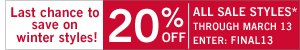 Last chance to save on winter styles! Take an additional 20% off all sale styles* through March 13, 2013. Enter Promo Code: Final13